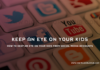 How to Keep an Eye on Your Kids From Social Media Accounts